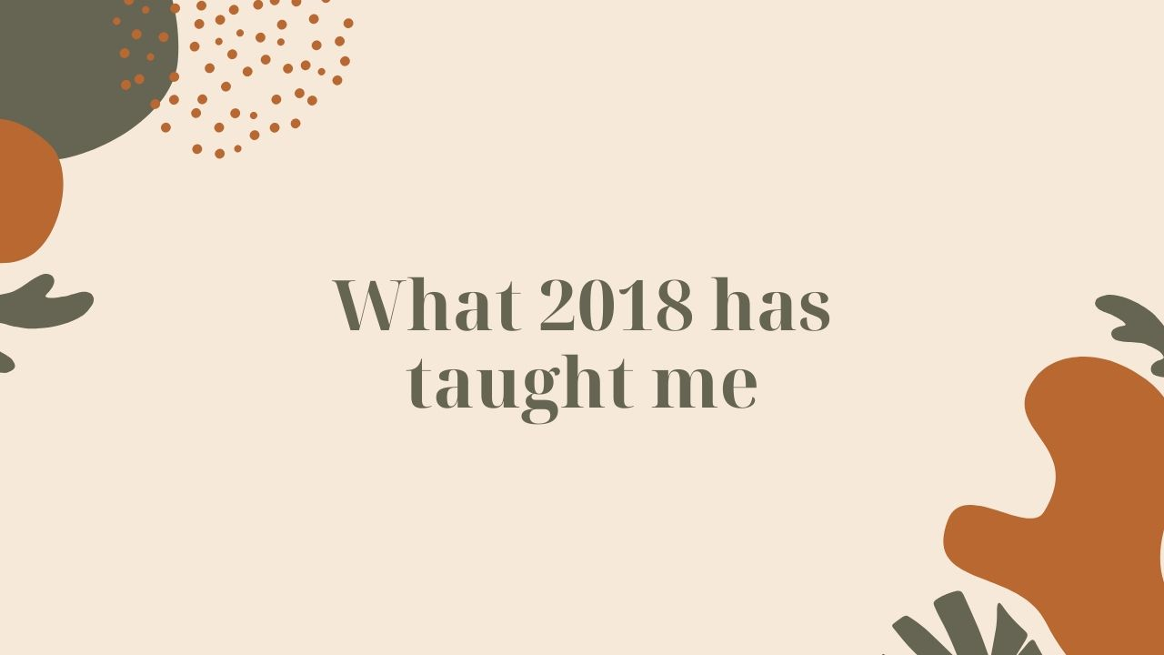What 2018 has taught me